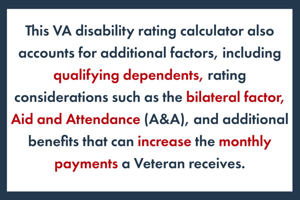 This VA disability rating calculator also accounts for additional factors, including qualifying dependents, rating considerations such as the bilateral factor, Aid and Attendance (A&A), and additional benefits that can increase the monthly payments a Veteran receives.