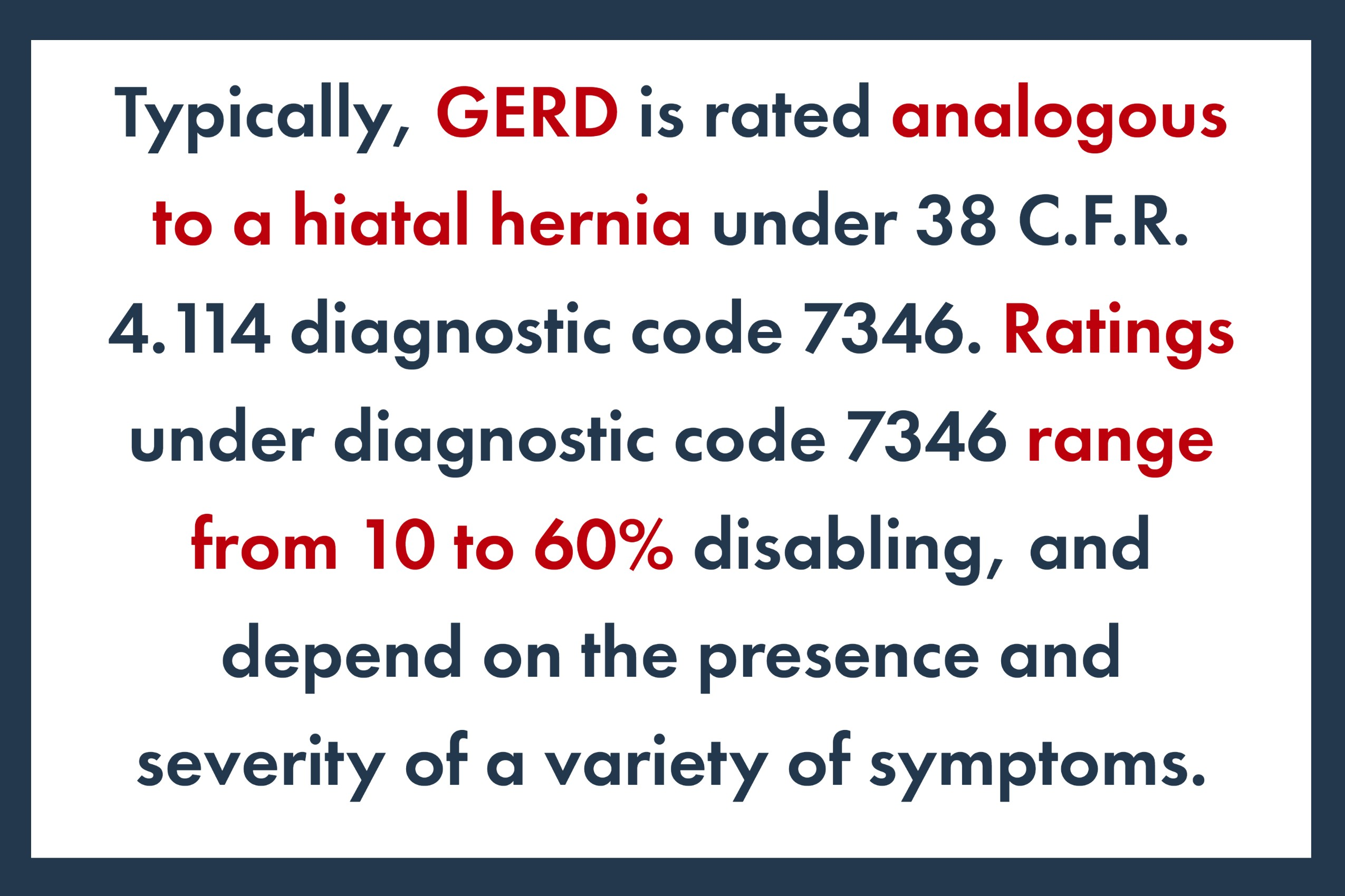 Typically, GERD is rated analogous to a hiatal hernia under 38 C.F.R. 4.114 diagnostic code 7346. Ratings under diagnostic code 7346 range from 10 to 60% disabling, and depend on the presence and severity of a variety of symptoms.