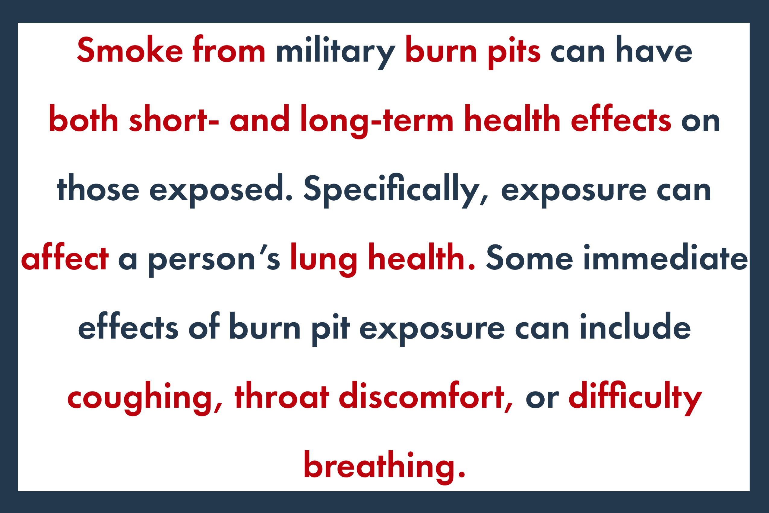 Smoke from military burn pits can have both short- and long-term health effects on those exposed. Specifically, exposure can affect a person's lung health. Some immediate effects of burn pit exposure can include coughing, throat discomfort, or difficulty breathing.