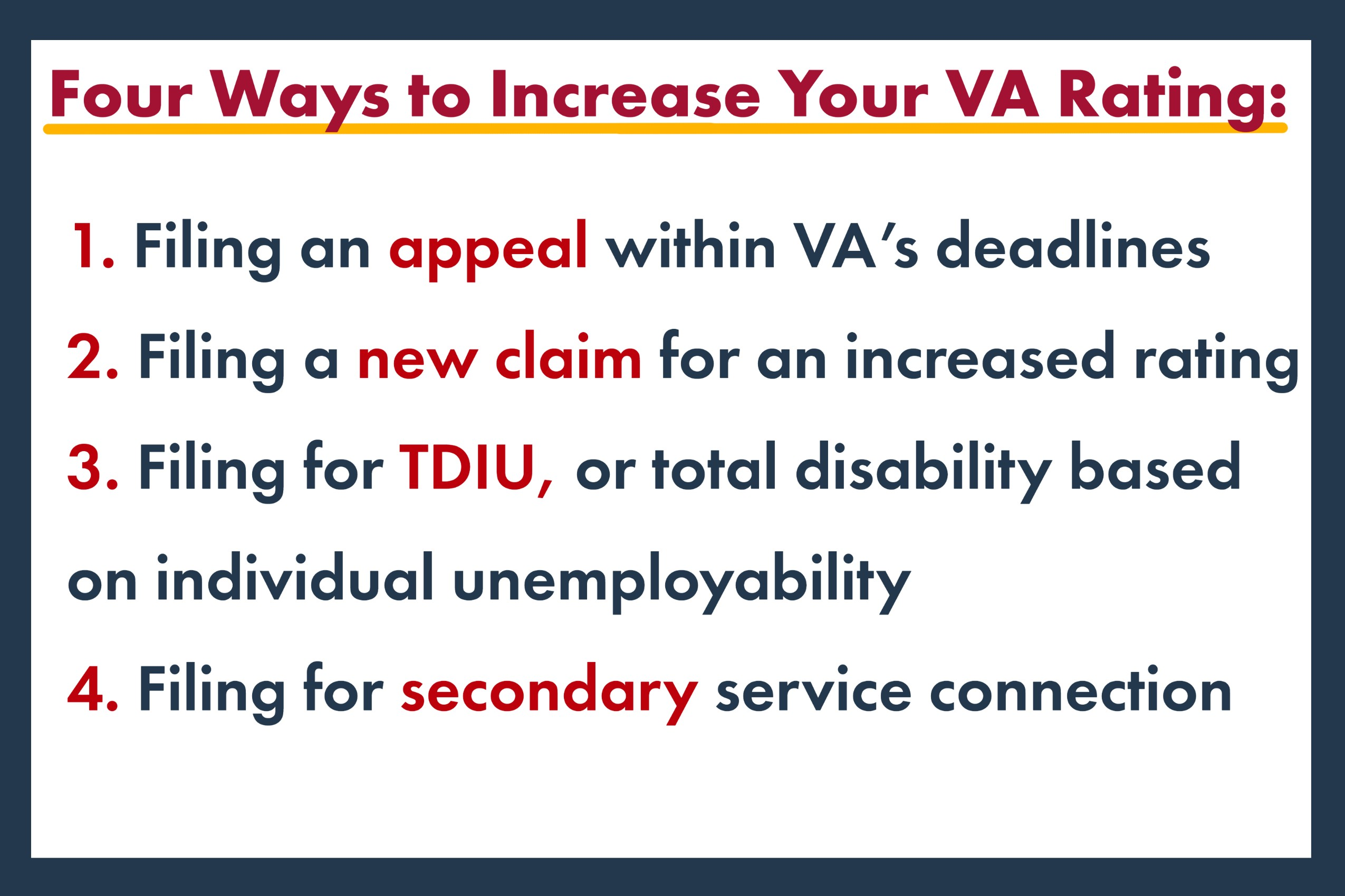 Four Ways to Increase Your VA Rating: 1. Filing an appeal within VA's deadlines 2. Filing a new claim for an increased rating 3. Filing for TDIU, or total disability based on individual unemployability 4. Filing for secondary service connection