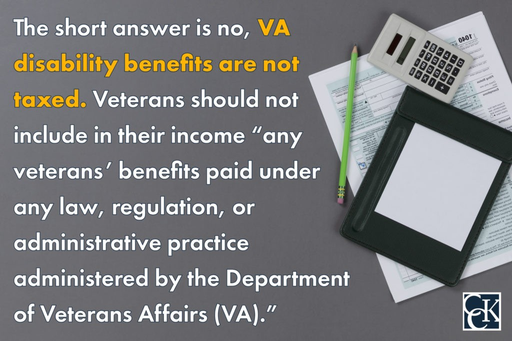 """The short answer is no, VA disability benefits are not taxed. Veterans should not include in their income """"any veterans' benefits paid under any law, regulation, or administrative practice administered by the Department of Veterans Affairs (VA)."""""""