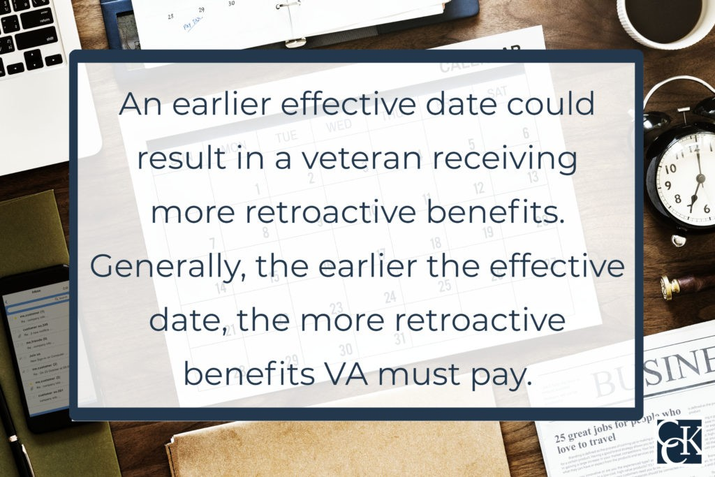 an earlier effective date is important because it could result in a veteran receiving more retroactive benefits. Generally, the earlier the effective date, the more retroactive benefits VA must pay.