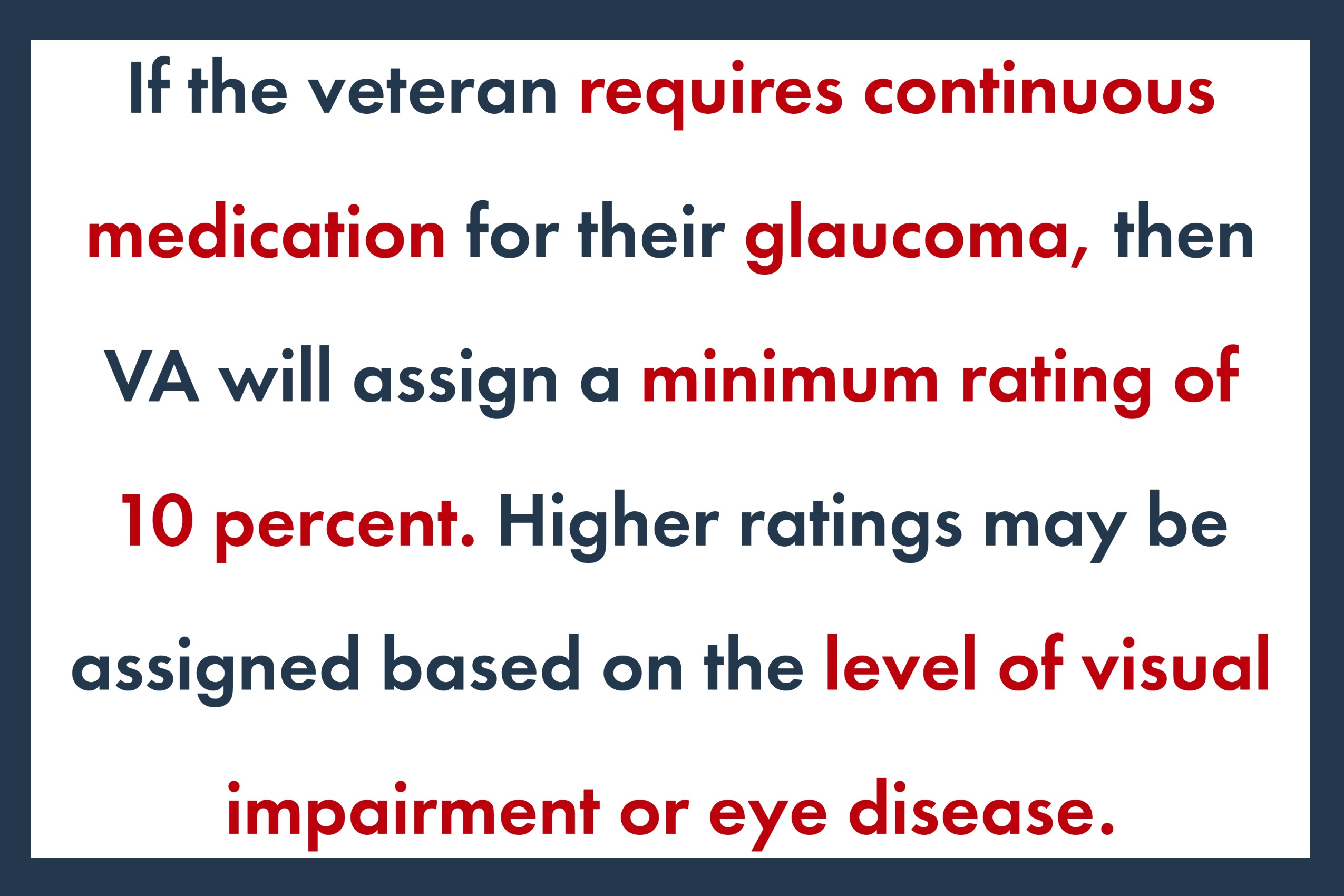 If the veteran requires continuous medication for their glaucoma, then VA will assign a minimum rating of 10 percent. Higher ratings may be assigned based on the level of visual impairment or eye disease.
