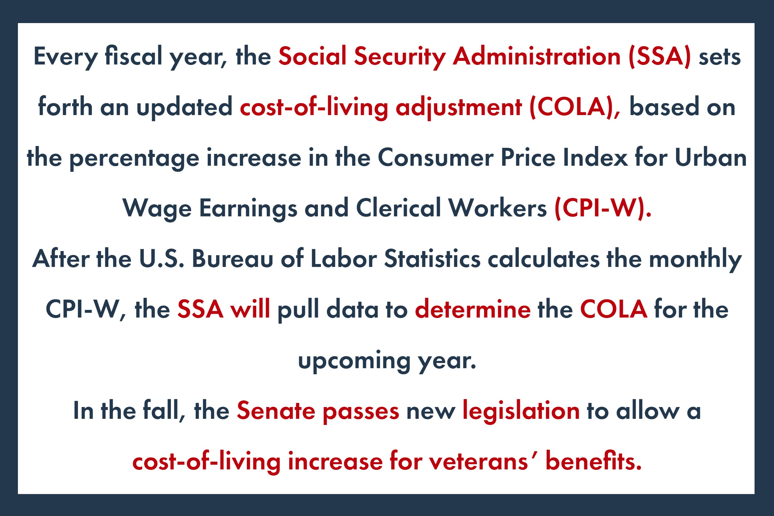 Every fiscal year, the Social Security Administration (SSA) sets forth an updated cost-of-living adjustment (COLA), based on the percentage increase in the Consumer Price Index for Urban Wage Earnings and Clerical Workers (CPI-W). After the U.S. Bureau of Labor Statistics calculates the monthly CPI-W, the SSA will pull data to determine the COLA for the upcoming year. In the fall, the Senate passes new legislation to allow a cost-of-living increase for veterans' benefits.